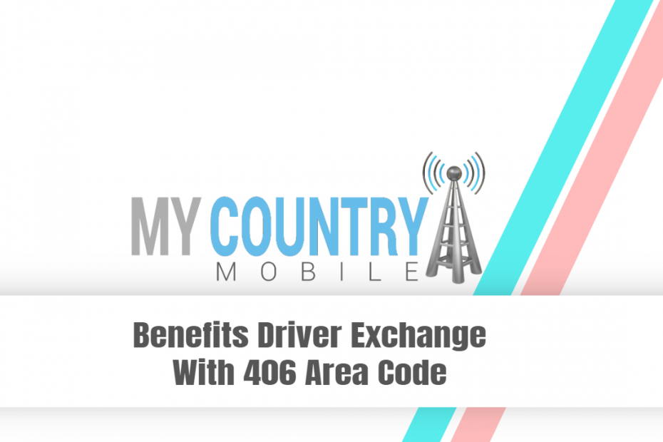 Benefits Driver Exchange With 406 Area Code - My Country Mobile